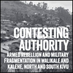Contesting Authority: Armed Rebellion and Military Fragmentation in Walikale and Kalehe, North and South Kivu